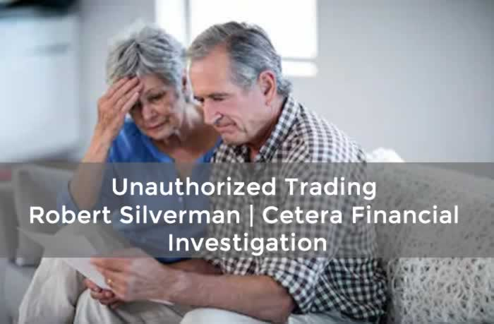 Unauthorized Trading - Robert Silverman, Cetera Financial, Investigated