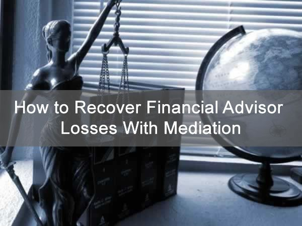 How to Recover Financial Advisor Losses With Mediation