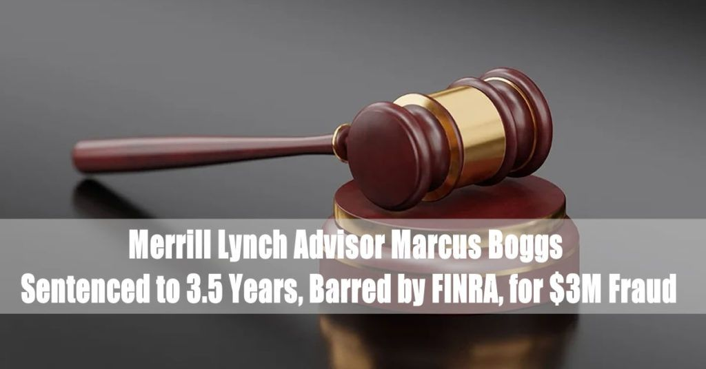 Merrill Lynch Advisor Marcus Boggs Sentenced to 3.5 Years, Barred by FINRA, for $3M Fraud